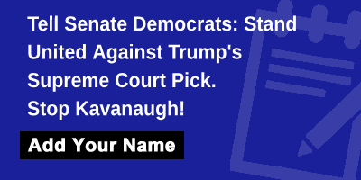 Tell Senate Democrats: Stand United Against Trump's Supreme Court Pick. Stop Kavanaugh!