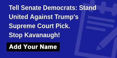 Tell Senate Democrats: Stand United Against Trump's Supreme Court Pick. Stop Kavanaugh!